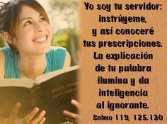 Yo soy tu servidor: instrúyeme, y así conoceré tus prescripciones. La explicación de tu palabra ilumina y da inteligencia al ignorante. (Salmo 119, 125.130)