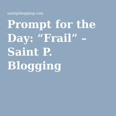 """Prompt for the Day: """"Frail"""" – Saint P. Blogging"""