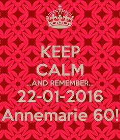 HOUD KALM ... EN VERGEET NIET ... 22-01-2016 Annemarie 60!