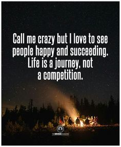 "I love this saying!!! Call me crazy, but I'am genuinely happy for others who succeed in life no matter who you are!! Buying a house, brand new car, getting married, having children etc....whatever it may be, I'm happy for you! Never be negative, spiteful, or bitter to others in life! It only shows your true character, and where YOU are in life! What's the saying? ""Don't rain on my parade""...I'm a happy person regardless, soooo I'm going to keep surrounding myself with happiness :)"