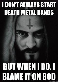 I don't always start Death Metal bands But when I do, I blame it on GOD Misc Death Metal, Glen Benton, Thy Art Is Murder, Extreme Metal, I Don't Always, Heavy Metal Music, Band Memes, Metal Artwork, Thrash Metal