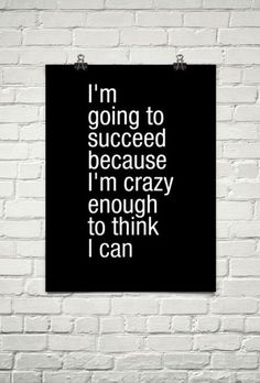 """I'm going to succeed because I'm crazy enough to think I can. "" #quote"