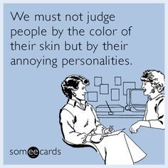 We must not judge people by the color of Their skin...