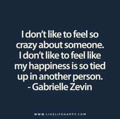 I don't like to feel so crazy about someone. I don't like to feel like my happiness is so tied up in another person. - Gabrielle Zevin
