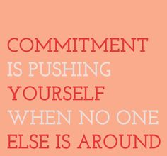 Commitment is Pushing Yourself When No One Else is Around. I have to do that first thing in the morning!! #commitment #fitness #quote