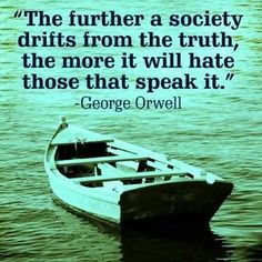 """The further a society drifts from the truth, the more it will hate those that speak it."" George Orwell"