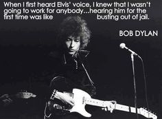 What a wonderful quotation from Bob Dylan. There's no question that Elvis Presley helped many people break free from the norm.