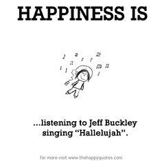 "Happiness is, listening to Jeff Buckley singing ""Hallelujah"". - The Happy Quotes"