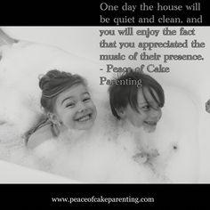 www.peacekofcakeparenting.com One day the house will be quiet and clean, and you will enjoy the fact that you appreciated the music of their presence. - Peace of Cake Parenting