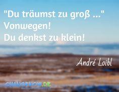 """""""Du träumst zu groß ..."""" Vonwegen! Du denkst zu klein! / André Loibl"""