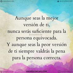 Aunque seas la mejor versión de ti, nunca serás suficiente para la persona equivocada. Y aunque seas la peor versión de ti siempre valdrás la pena para la persona correcta.
