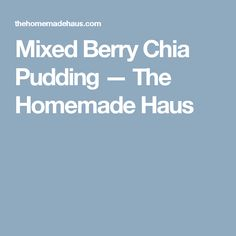 Mixed Berry Chia Pudding — The Homemade Haus