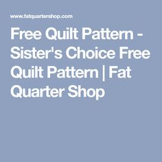 Free Quilt Pattern - Sister's Choice Free Quilt Pattern | Fat Quarter Shop