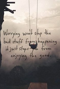 Worrying won't stop bad stuff from happening; it just stops you from enjoying the good.