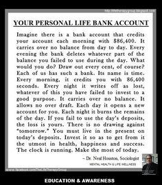 PESRSONAL LIFE BANK ACCOUNT: Time is one of the essential ingredients. Each day brings 86,400 seconds. Whatever isn't used is gone forever. ~ Dr. Neal Houston, Sociologist (Mental Health & Life Wellness) EDUCATION & AWARENESS www.facebook.com/TheLifeTherapyGroup