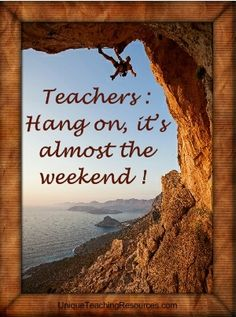Teachers:  Hang on, it's almost the weekend!