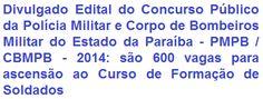A Polícia Militar (PMPB) e o Corpo de Bombeiros Militar (CBMPB) do Estado da Paraíba, tornam público a realização de Concurso Público destinado a seleção de 600 (seiscentos) candidatos, de ambos os sexos (masculino e feminino), para ingresso no Curso de Formação de Soldados de ambas as Corporações, nas qualificações de Soldado Policial Militar - QPC, e Bombeiro Militar - QBM-0. A escolaridade exigida é no Ensino Médio, por remuneração de R$ 2.548,16 + Gratificações e Adicionais.