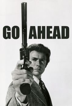 """Go ahead, make my day!"" -- Clint Eastwood as Dirty Harry. Don't mess with him. He has a BIG gun!!"