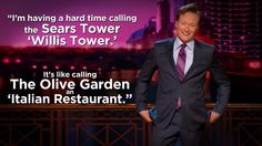 """""""I'm having a hard time called the Sears Tower 'Willis Tower'. It's like calling The Olive Garden an 'Italian Restaurant'."""" - Conan"""