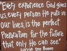 """Every experience God gives us, every person He puts in our lives, is the perfect preparation for the future that only He can see."" - Corrie ten Boom"