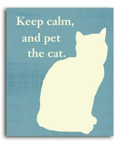 Keep calm, and pet the cat
