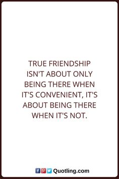 Friendship Quotes True friendship isn't about only being there when it's convenient, it's about being there when it's not.