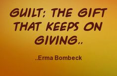 Guilt: the gift that keeps on giving. Erma Bombeck