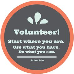 "Volunteer! ""Start where you are. Use what you have. Do what you can."" Arthur Ashe. #volunteer #quote"