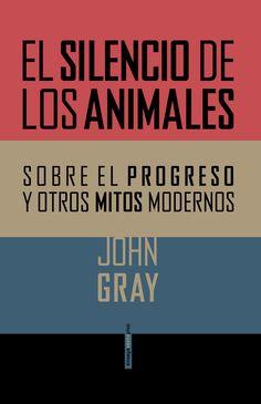 EL SILENCIO DE LOS ANIMALES. Sobre el progreso y otros mitos modernos