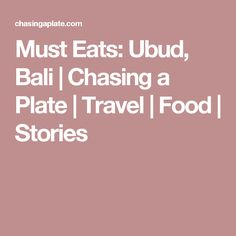 Must Eats: Ubud, Bali | Chasing a Plate | Travel | Food | Stories