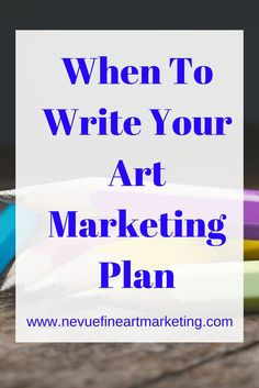 When To Write Your Art Marketing Plan - Nevue Fine Art Marketing - Are you confused about when you should be writing you art marketing plan? In this article, discover some tips help you write your art marketing plan.