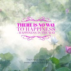 There is no way to happiness - happiness is the way #thichnhathanh
