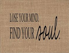 """Lose Your Mind, Find Your Soul Burlap Art Print. """"LOSE YOUR MIND. FIND YOUR SOUL."""" If you are looking for a unique keepsake gift look no further! Our natural burlap fabric prints will be cherished for years to come! They make unique gifts for weddings, anniversaries, birthdays, engagements, housewarming, Christmas, Valentine's Day, Mother's Day, Father's Day and """"Just Because""""!! ~Printed with black ink onto real burlap ~Print measurements are 8.5"""" x 11"""" ~Print is designed to fit in an…"""