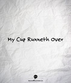 My Cup Runneth Over - Humble quotes / life quotes
