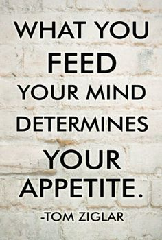 """What you feed your mind determines your appetite.""-Tom Ziglar http://budurl.com/SBD87062"