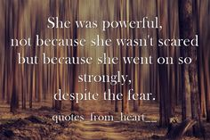 She was powerful, not because she wasn't scared but because she went on so strongly, despite the fear.
