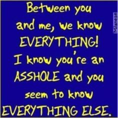 Between you and me, we know EVERYTHING!  I know you're an ASSHOLE and you seem to know EVERYTHING ELSE.