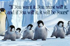 """One of my favorite quotes from HAPPY FEET!!! """"If you want it, you must will it and if you will it, it will be yours!"""""""