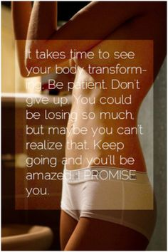 It takes time to see your body transform. Be patient!