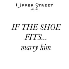 If the shoe fits - marry him. #upperstreet #shoequotes