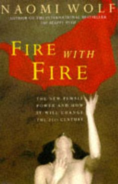 Fire with Fire:  New Female Power and How it Will Change the Twenty-first Century  by Naomi Wolf