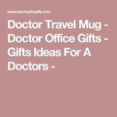 Doctor Travel Mug - Doctor Office Gifts - Gifts Ideas For A Doctors -