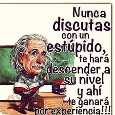 """""""Never argue with an idiot, the person will make you stoop to their level, and there they will win by a long shot due to their experience! Spanish Inspirational Quotes, Spanish Quotes, Whatsapp Animated Gifs, Me Quotes, Funny Quotes, Humor Quotes, Quotable Quotes, Motivational Phrases, Einstein Quotes"""
