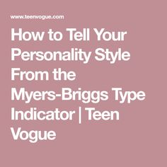 How to Tell Your Personality Style From the Myers-Briggs Type Indicator | Teen Vogue