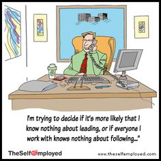 'I'm trying to decide if it's more likely that I know nothing about leading, or if everyone I work with knows nothing about following..' #leadership #smallbusiness #comic