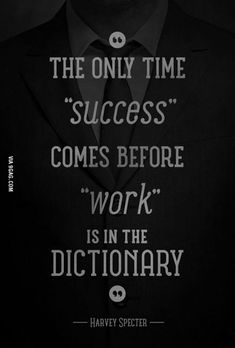 The only time success comes before work is in the dictionary- Harvey Specter Quote Harvey Spectre Zitate, Good Work Quotes, Harvey Specter Quotes, Quotes To Live By, Life Quotes, Suits Quotes, Motivational Quotes, Inspirational Quotes, Grey Anatomy Quotes