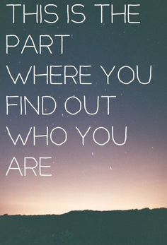 This is the part where you find out who you are.