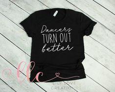 Dancers Turn Out Better Shirt. Dance Shirt. Dance Gift. V-neck Tee. Gift For Dancer. Funny T-Shirt. Gift For Dance Teacher