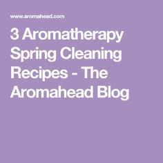 3 Aromatherapy Spring Cleaning Recipes - The Aromahead Blog