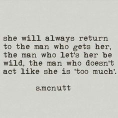 SHE will always return to the man who gets her, the man who let's her be wild, the man who doesn't act like she Poem Quotes, True Quotes, Funny Quotes, Qoutes, Pretty Words, Beautiful Words, Favorite Quotes, Best Quotes, Under Your Spell
